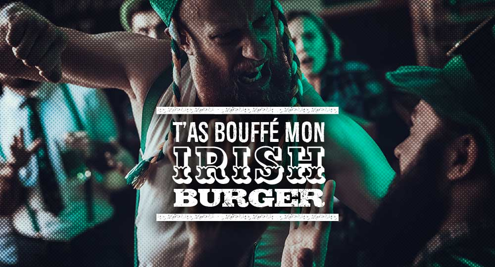 T'as bouffé mon irish burger !